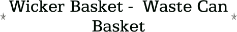 Wicker Basket -  Waste Can Basket